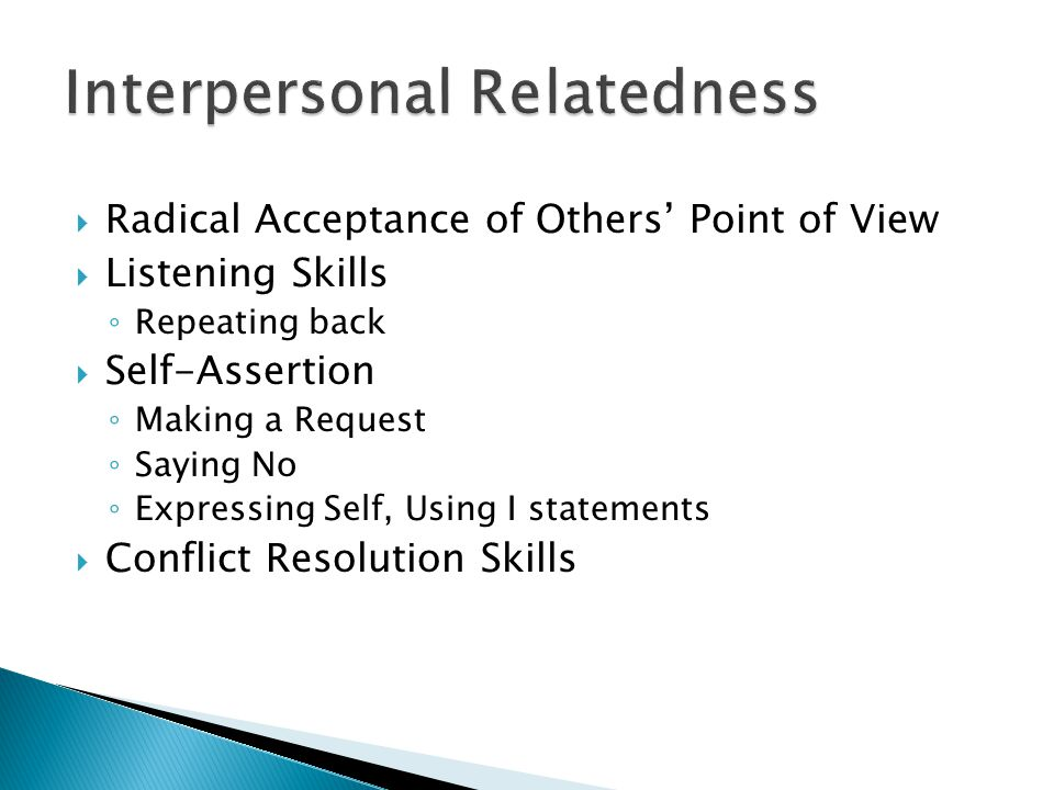 Radical Acceptance of Others Point of View Listening Skills Repeating back Self-Assertion Making a Request Saying No Expressing Self, Using I statements Conflict Resolution Skills