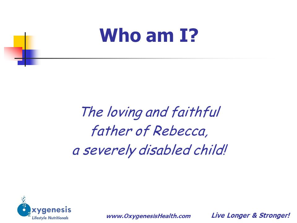 www.OxygenesisHealth.com Who am I? The loving and faithful father of Rebecca, a severely disabled child! Live Longer & Stronger!