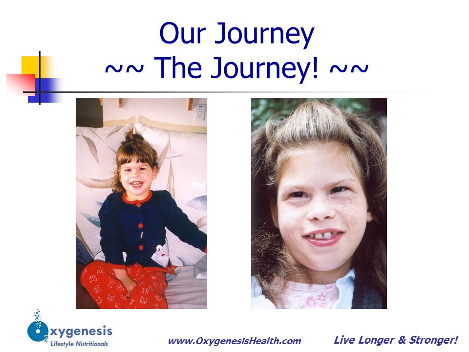 www.OxygenesisHealth.com Our Journey ~~ The Journey! ~~ Live Longer & Stronger!