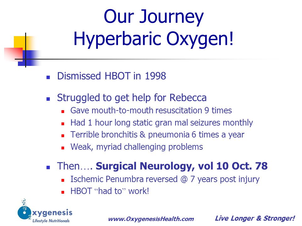 www.OxygenesisHealth.com Our Journey Hyperbaric Oxygen! Dismissed HBOT in 1998 Struggled to get help for Rebecca Gave mouth-to-mouth resuscitation 9 t