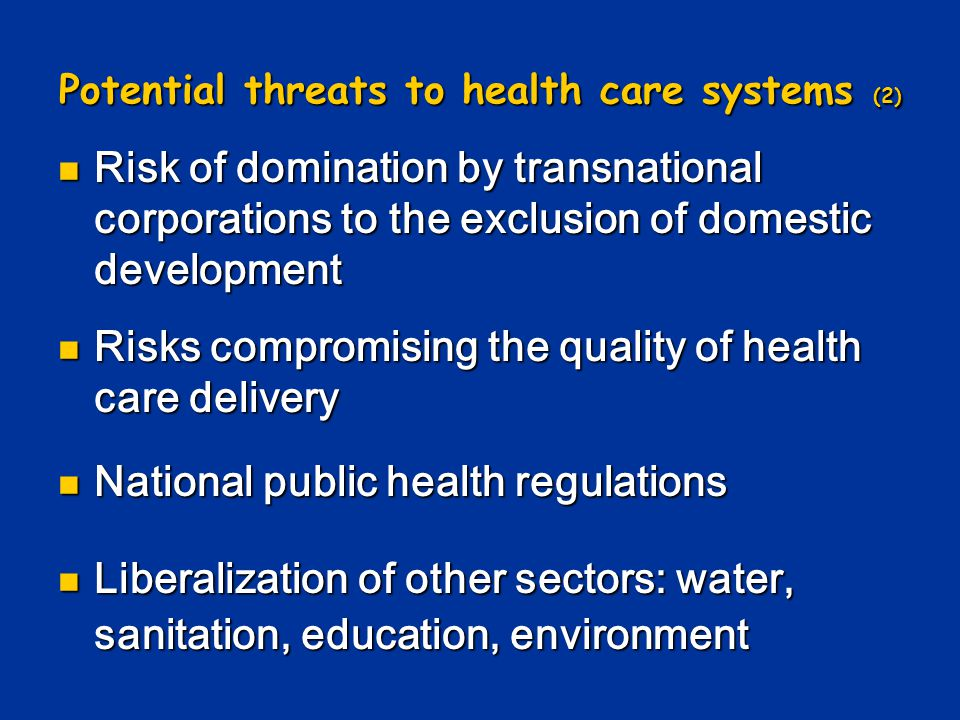 Potential threats to health care systems (2) Risk of domination by transnational corporations to the exclusion of domestic development Risk of domination by transnational corporations to the exclusion of domestic development Risks compromising the quality of health care delivery Risks compromising the quality of health care delivery National public health regulations National public health regulations Liberalization of other sectors: water, sanitation, education, environment Liberalization of other sectors: water, sanitation, education, environment
