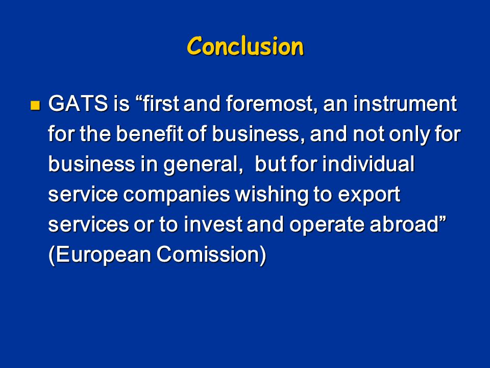 Conclusion GATS is first and foremost, an instrument for the benefit of business, and not only for business in general, but for individual service companies wishing to export services or to invest and operate abroad (European Comission) GATS is first and foremost, an instrument for the benefit of business, and not only for business in general, but for individual service companies wishing to export services or to invest and operate abroad (European Comission)