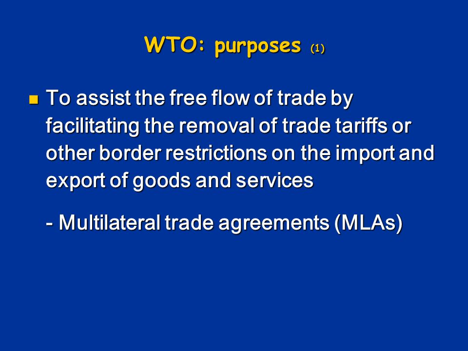 WTO: purposes (1) To assist the free flow of trade by facilitating the removal of trade tariffs or other border restrictions on the import and export of goods and services To assist the free flow of trade by facilitating the removal of trade tariffs or other border restrictions on the import and export of goods and services - Multilateral trade agreements (MLAs)