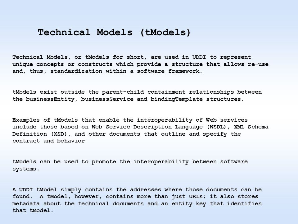 Technical Models, or tModels for short, are used in UDDI to represent unique concepts or constructs which provide a structure that allows re-use and, thus, standardization within a software framework.