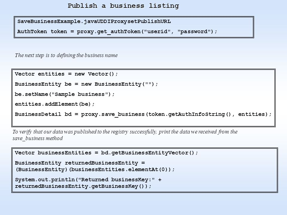 Publish a business listing SaveBusinessExample.javaUDDIProxysetPublishURL AuthToken token = proxy.get_authToken( userid , password ); The next step is to defining the business name Vector entities = new Vector(); BusinessEntity be = new BusinessEntity( ); be.setName( Sample business ); entities.addElement(be); BusinessDetail bd = proxy.save_business(token.getAuthInfoString(), entities); To verify that our data was published to the registry successfully, print the data we received from the save_business method Vector businessEntities = bd.getBusinessEntityVector(); BusinessEntity returnedBusinessEntity = (BusinessEntity)(businessEntities.elementAt(0)); System.out.println( Returned businessKey: + returnedBusinessEntity.getBusinessKey());