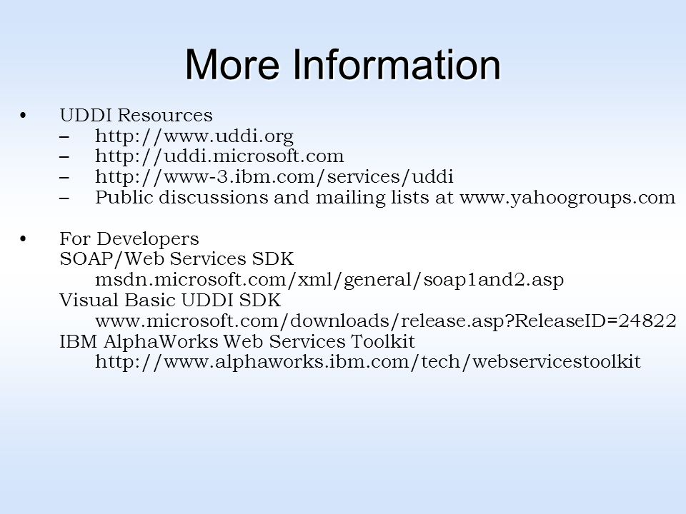 More Information UDDI Resources –  –  –  –Public discussions and mailing lists at   For Developers SOAP/Web Services SDK msdn.microsoft.com/xml/general/soap1and2.asp Visual Basic UDDI SDK   ReleaseID=24822 IBM AlphaWorks Web Services Toolkit