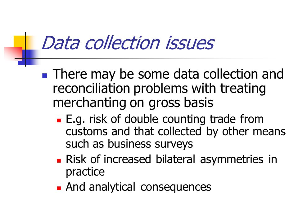 Data collection issues There may be some data collection and reconciliation problems with treating merchanting on gross basis E.g.