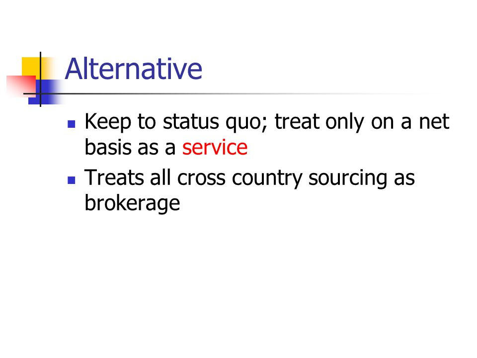 Alternative Keep to status quo; treat only on a net basis as a service Treats all cross country sourcing as brokerage