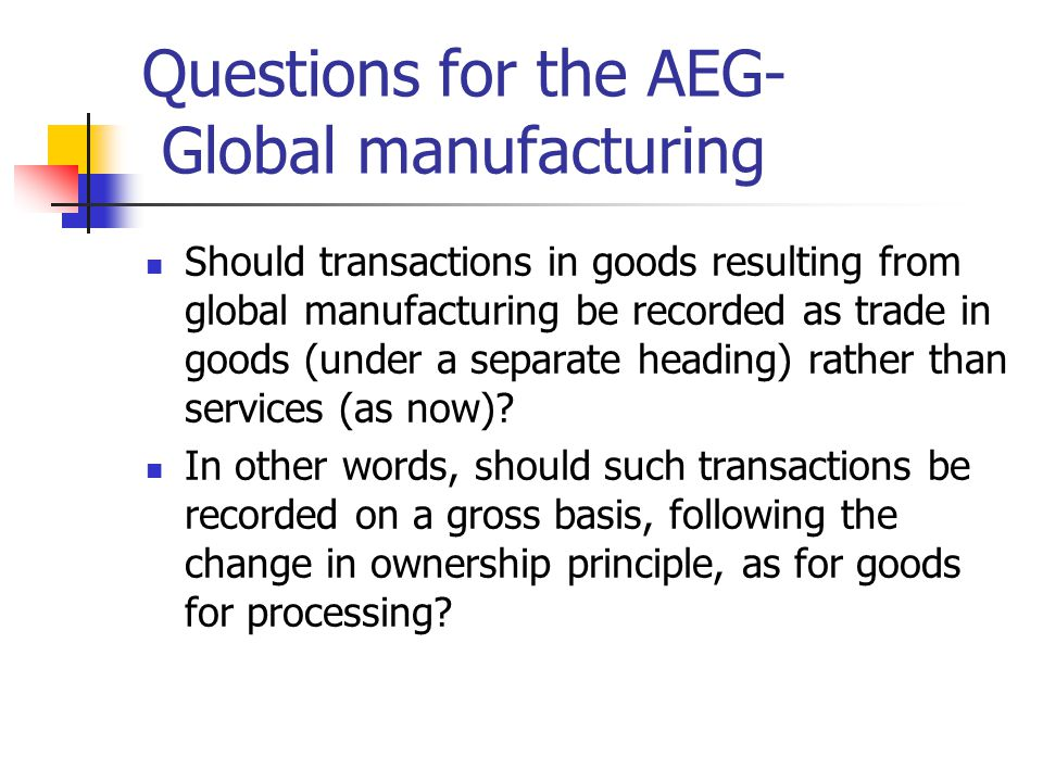 Questions for the AEG- Global manufacturing Should transactions in goods resulting from global manufacturing be recorded as trade in goods (under a separate heading) rather than services (as now).