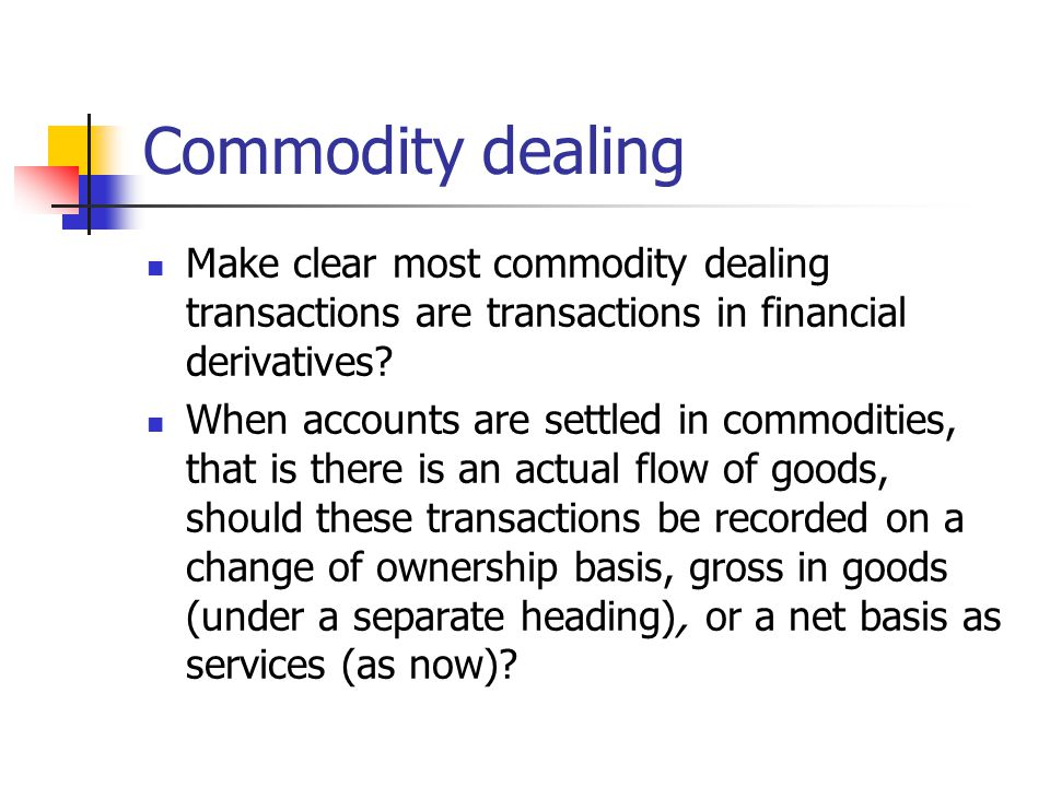 Commodity dealing Make clear most commodity dealing transactions are transactions in financial derivatives.