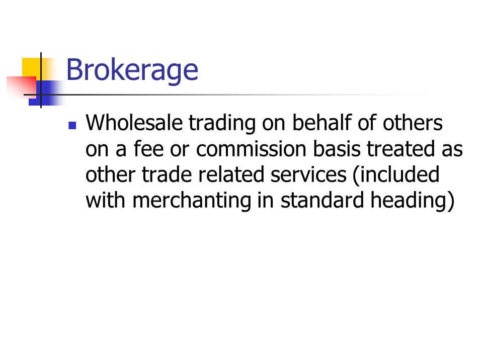 Brokerage Wholesale trading on behalf of others on a fee or commission basis treated as other trade related services (included with merchanting in standard heading)