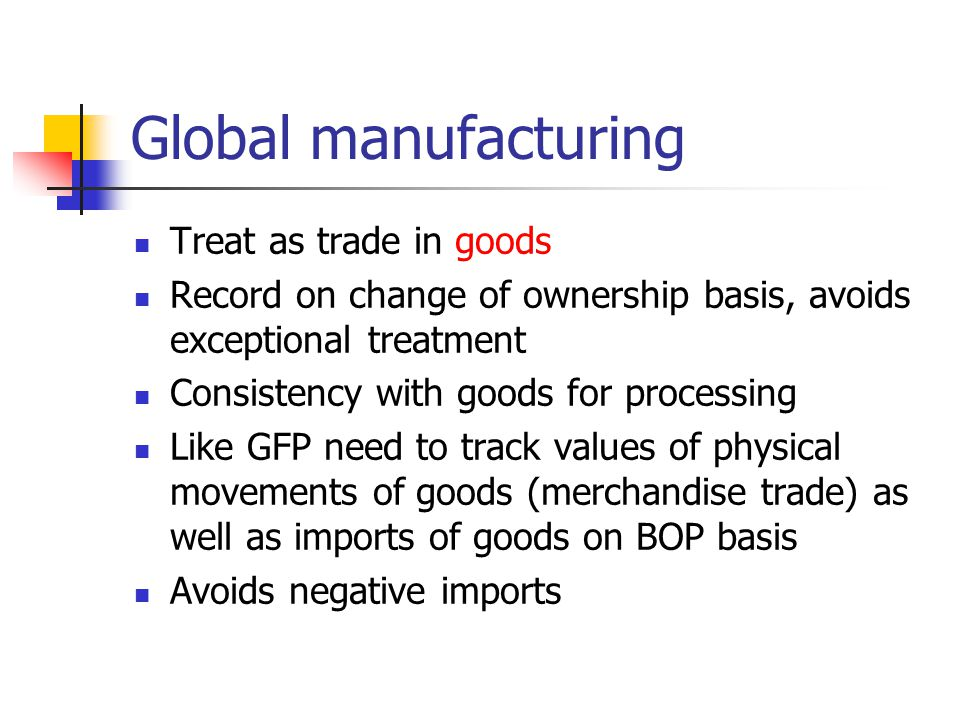 Global manufacturing Treat as trade in goods Record on change of ownership basis, avoids exceptional treatment Consistency with goods for processing Like GFP need to track values of physical movements of goods (merchandise trade) as well as imports of goods on BOP basis Avoids negative imports
