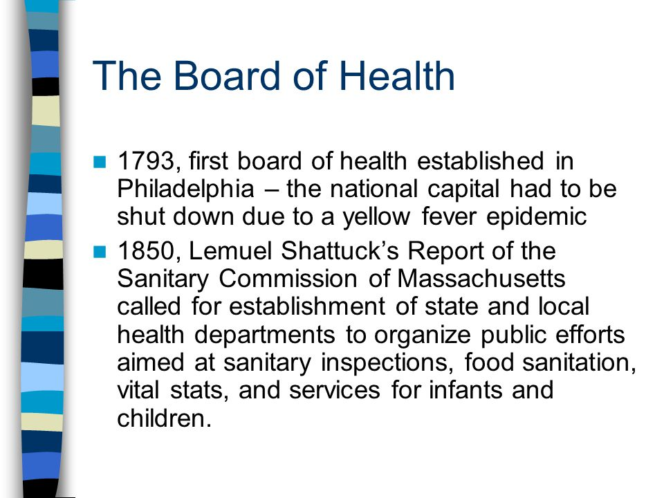 The Board of Health 1793, first board of health established in Philadelphia – the national capital had to be shut down due to a yellow fever epidemic 1850, Lemuel Shattucks Report of the Sanitary Commission of Massachusetts called for establishment of state and local health departments to organize public efforts aimed at sanitary inspections, food sanitation, vital stats, and services for infants and children.