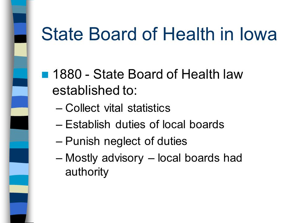State Board of Health in Iowa 1880 - State Board of Health law established to: –Collect vital statistics –Establish duties of local boards –Punish neglect of duties –Mostly advisory – local boards had authority