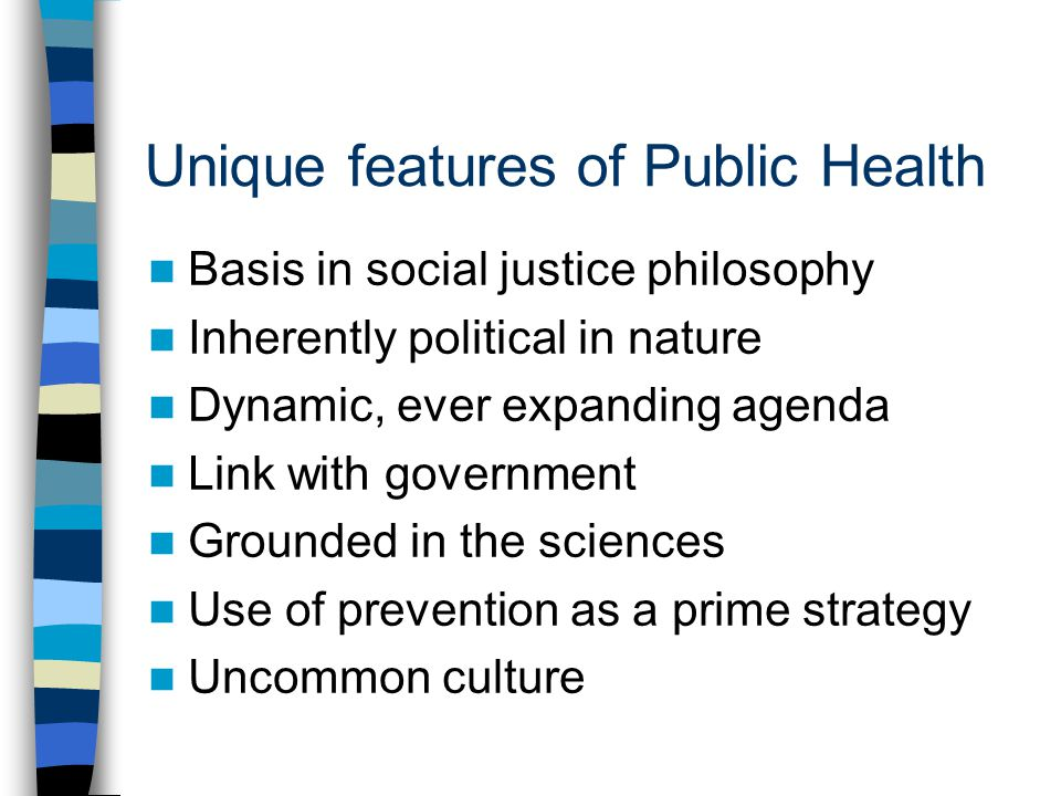 Unique features of Public Health Basis in social justice philosophy Inherently political in nature Dynamic, ever expanding agenda Link with government Grounded in the sciences Use of prevention as a prime strategy Uncommon culture