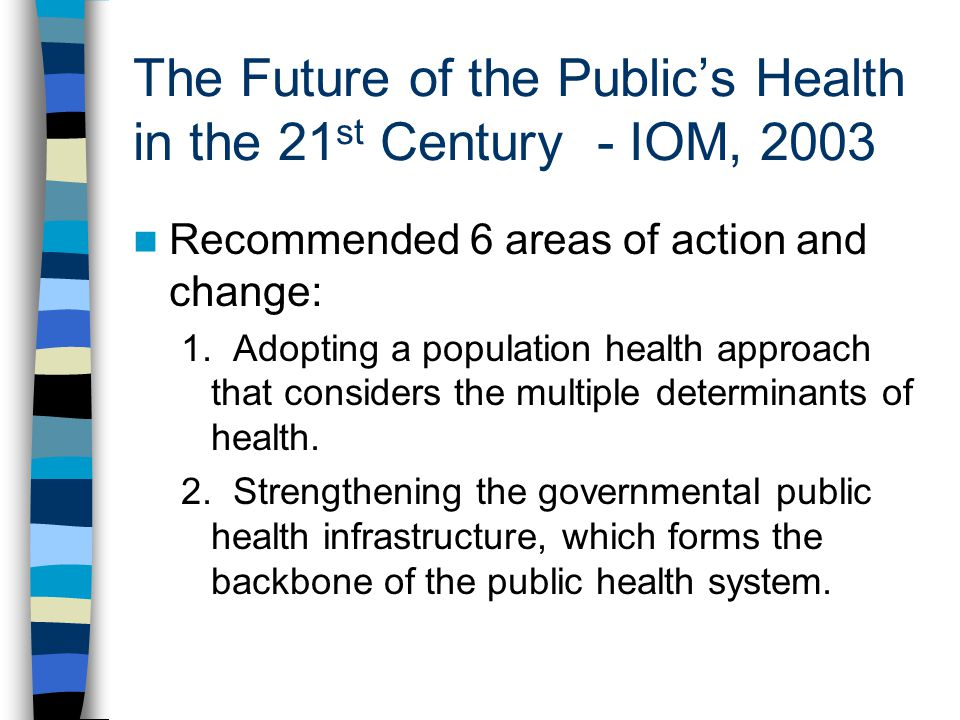The Future of the Publics Health in the 21 st Century - IOM, 2003 Recommended 6 areas of action and change: 1.