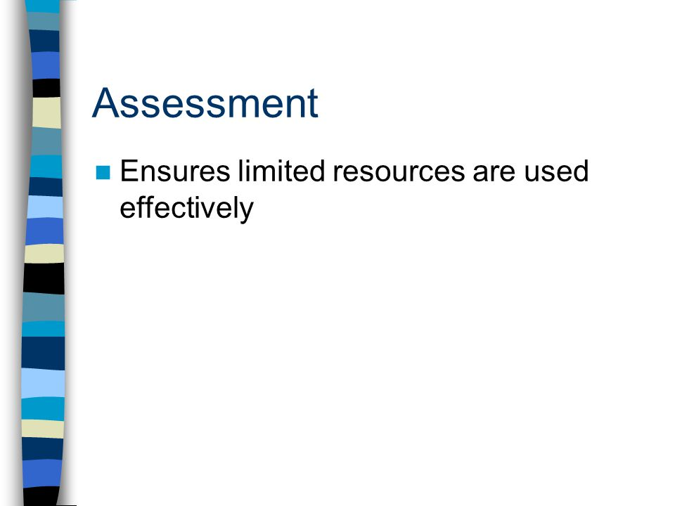 Assessment Ensures limited resources are used effectively