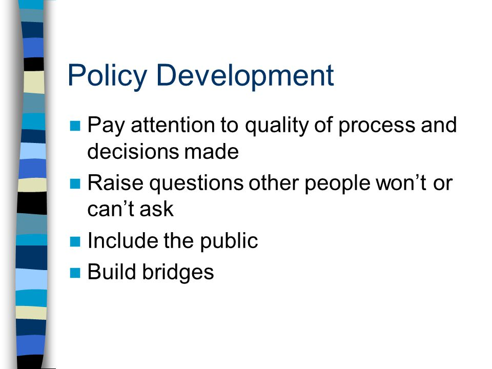Policy Development Pay attention to quality of process and decisions made Raise questions other people wont or cant ask Include the public Build bridges