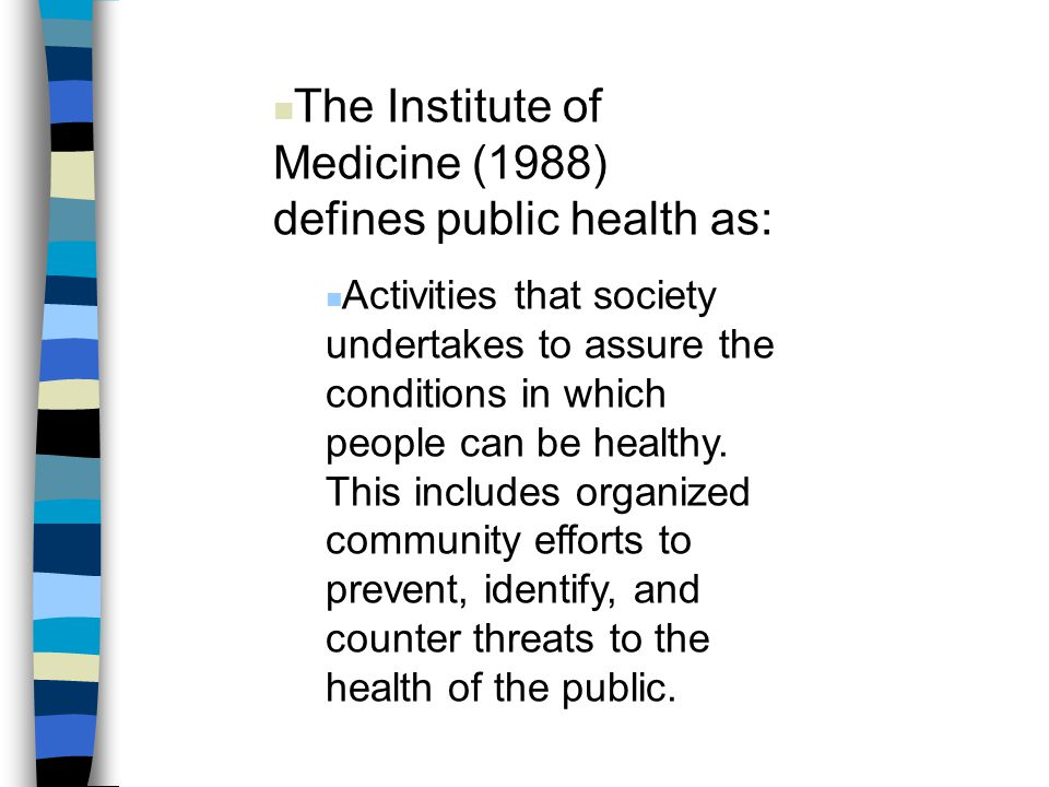 The Institute of Medicine (1988) defines public health as: Activities that society undertakes to assure the conditions in which people can be healthy.