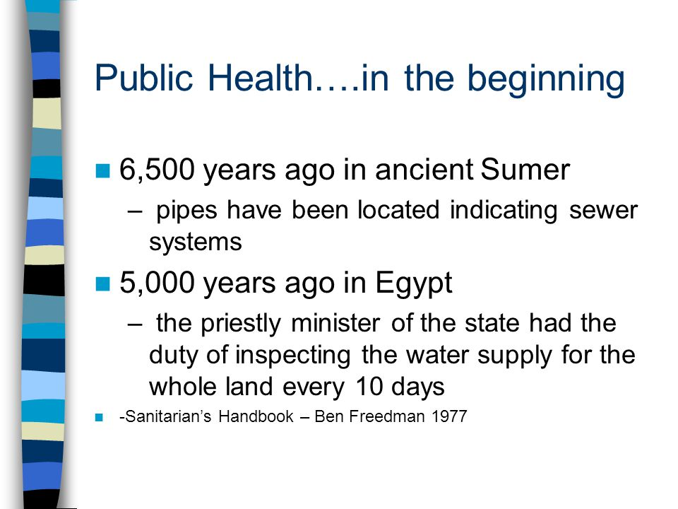 Public Health….in the beginning 6,500 years ago in ancient Sumer – pipes have been located indicating sewer systems 5,000 years ago in Egypt – the priestly minister of the state had the duty of inspecting the water supply for the whole land every 10 days -Sanitarians Handbook – Ben Freedman 1977