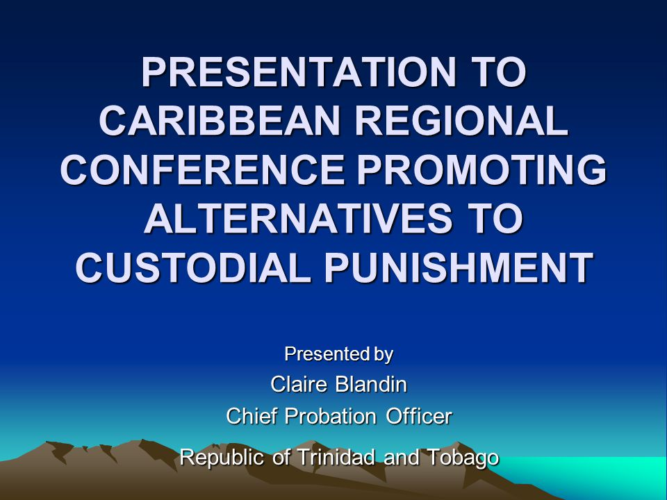 PRESENTATION TO CARIBBEAN REGIONAL CONFERENCE PROMOTING ALTERNATIVES TO CUSTODIAL PUNISHMENT Presented by Claire Blandin Chief Probation Officer Republic of Trinidad and Tobago