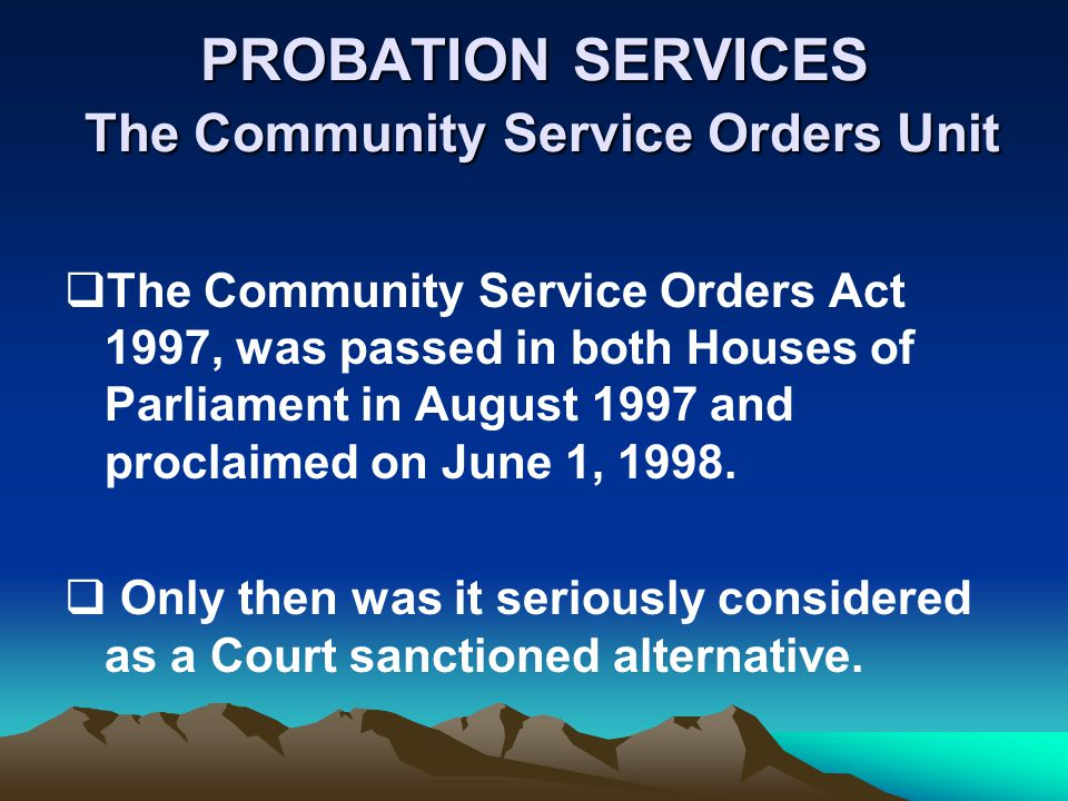 PROBATION SERVICES The Community Service Orders Unit The Community Service Orders Act 1997, was passed in both Houses of Parliament in August 1997 and