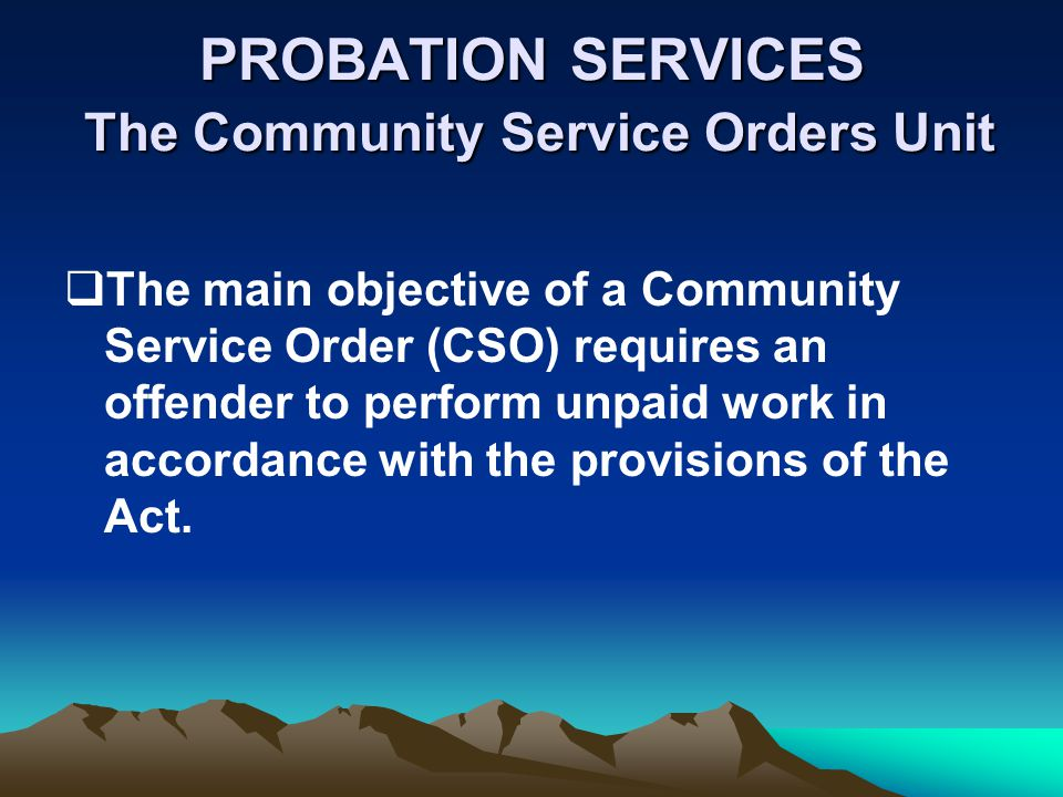 PROBATION SERVICES The Community Service Orders Unit The main objective of a Community Service Order (CSO) requires an offender to perform unpaid work