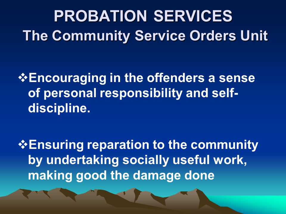 PROBATION SERVICES The Community Service Orders Unit Encouraging in the offenders a sense of personal responsibility and self- discipline. Ensuring re