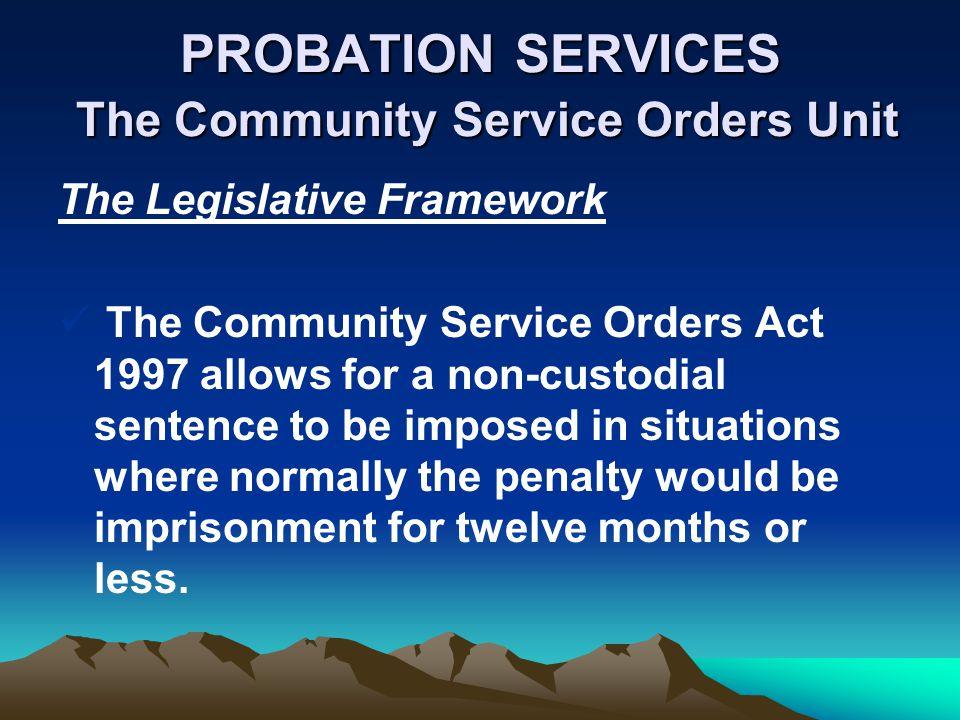 PROBATION SERVICES The Community Service Orders Unit The Legislative Framework The Community Service Orders Act 1997 allows for a non-custodial sentence to be imposed in situations where normally the penalty would be imprisonment for twelve months or less.