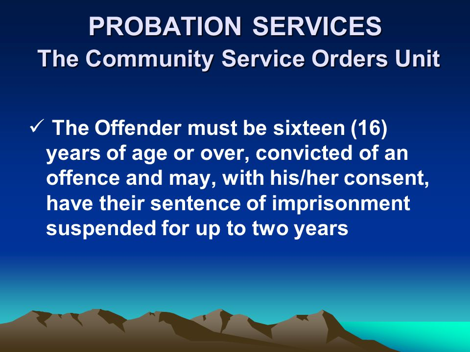 PROBATION SERVICES The Community Service Orders Unit The Offender must be sixteen (16) years of age or over, convicted of an offence and may, with his/her consent, have their sentence of imprisonment suspended for up to two years