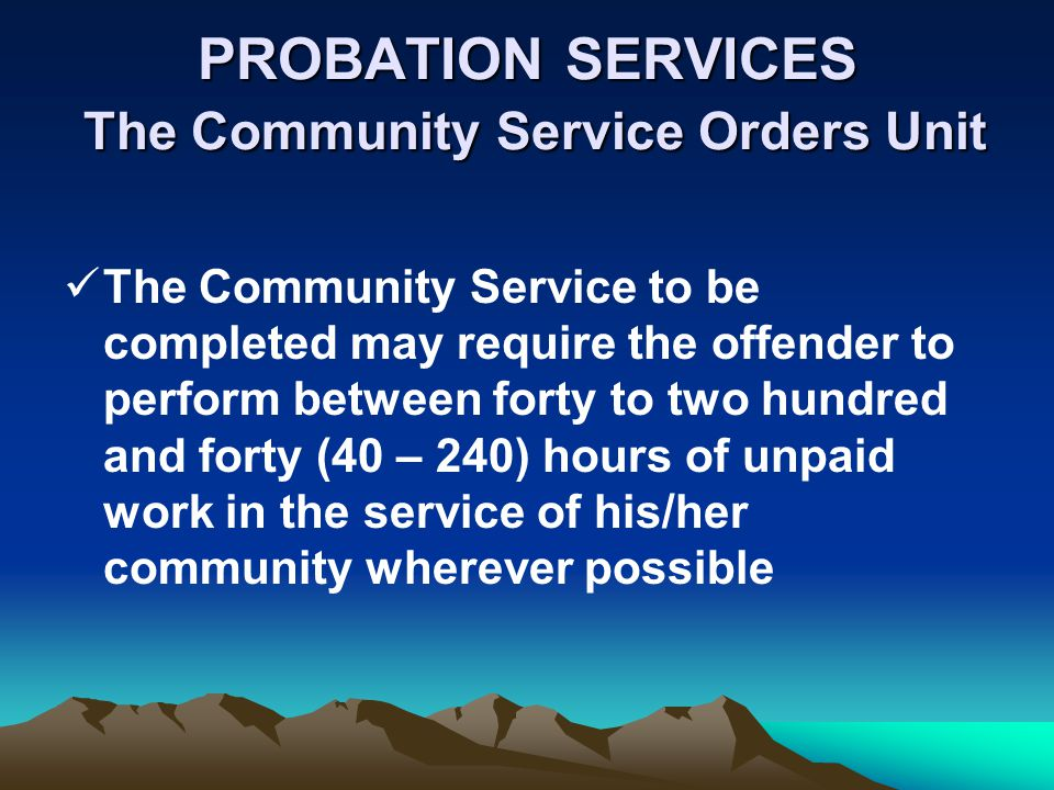 PROBATION SERVICES The Community Service Orders Unit The Community Service to be completed may require the offender to perform between forty to two hundred and forty (40 – 240) hours of unpaid work in the service of his/her community wherever possible