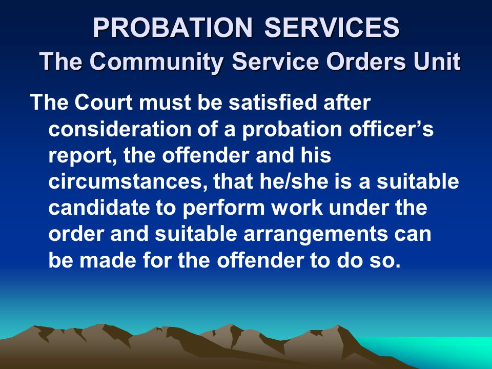 PROBATION SERVICES The Community Service Orders Unit The Court must be satisfied after consideration of a probation officers report, the offender and