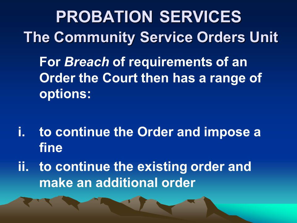 PROBATION SERVICES The Community Service Orders Unit For Breach of requirements of an Order the Court then has a range of options: i.to continue the Order and impose a fine ii.to continue the existing order and make an additional order