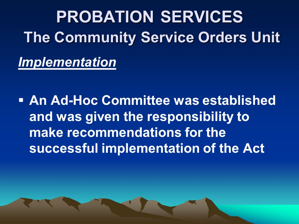PROBATION SERVICES The Community Service Orders Unit Implementation An Ad-Hoc Committee was established and was given the responsibility to make recommendations for the successful implementation of the Act