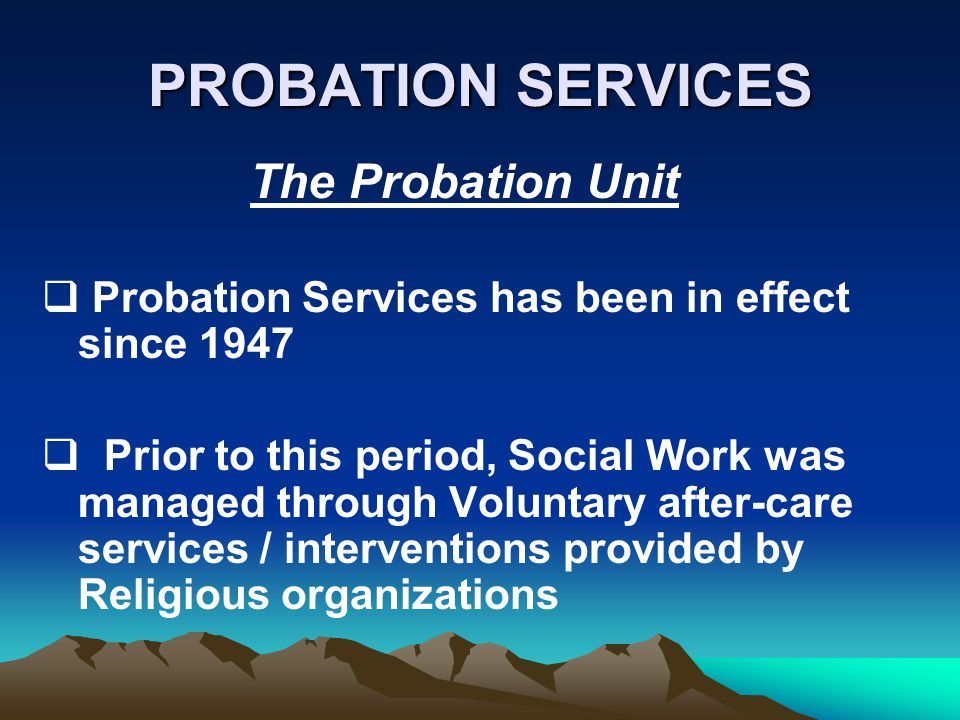 PROBATION SERVICES The Probation Unit Probation Services has been in effect since 1947 Prior to this period, Social Work was managed through Voluntary after-care services / interventions provided by Religious organizations
