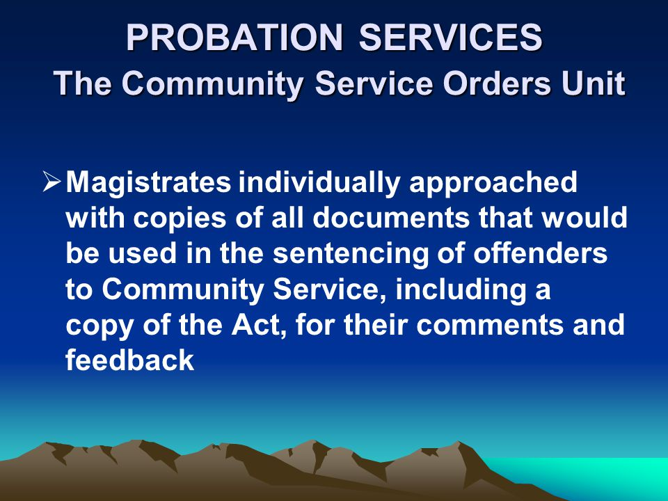 PROBATION SERVICES The Community Service Orders Unit Magistrates individually approached with copies of all documents that would be used in the senten