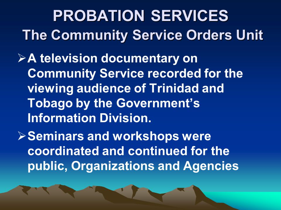 PROBATION SERVICES The Community Service Orders Unit A television documentary on Community Service recorded for the viewing audience of Trinidad and T