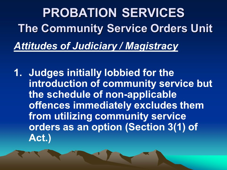 PROBATION SERVICES The Community Service Orders Unit Attitudes of Judiciary / Magistracy 1.Judges initially lobbied for the introduction of community service but the schedule of non-applicable offences immediately excludes them from utilizing community service orders as an option (Section 3(1) of Act.)