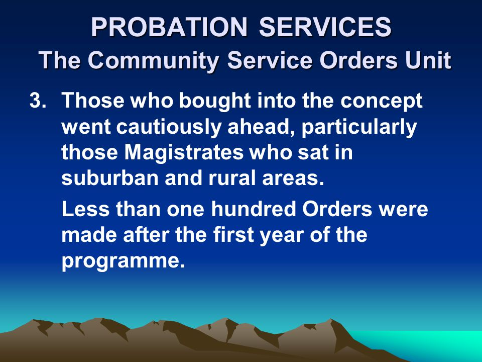 PROBATION SERVICES The Community Service Orders Unit 3.Those who bought into the concept went cautiously ahead, particularly those Magistrates who sat