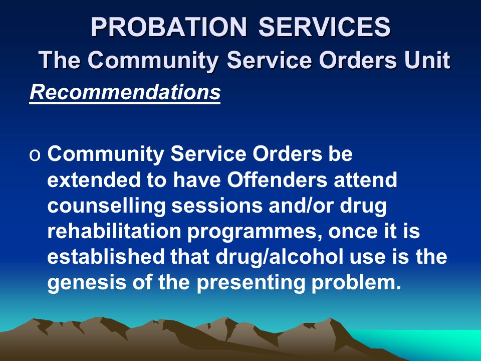 PROBATION SERVICES The Community Service Orders Unit Recommendations oCommunity Service Orders be extended to have Offenders attend counselling sessio