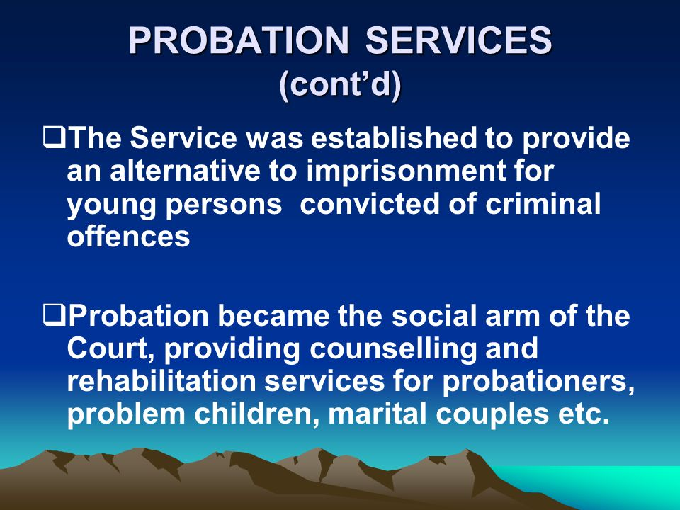 PROBATION SERVICES (contd) The Service was established to provide an alternative to imprisonment for young persons convicted of criminal offences Probation became the social arm of the Court, providing counselling and rehabilitation services for probationers, problem children, marital couples etc.