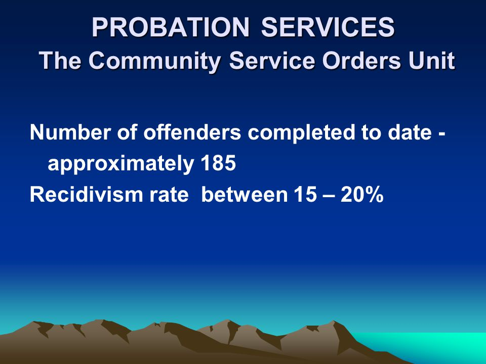 PROBATION SERVICES The Community Service Orders Unit Number of offenders completed to date - approximately 185 Recidivism rate between 15 – 20%