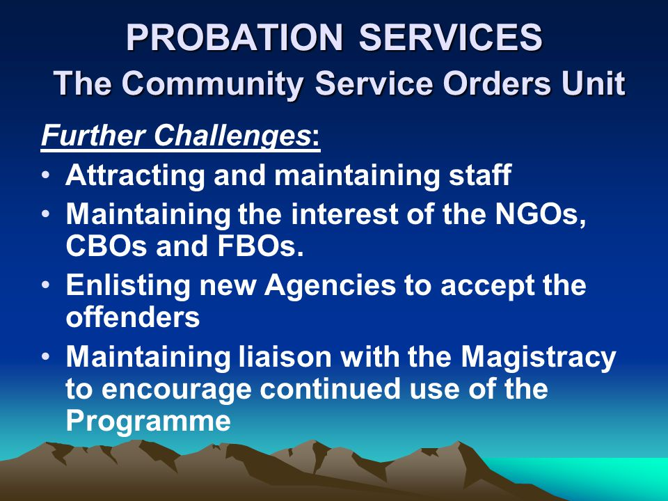 PROBATION SERVICES The Community Service Orders Unit Further Challenges: Attracting and maintaining staff Maintaining the interest of the NGOs, CBOs and FBOs.