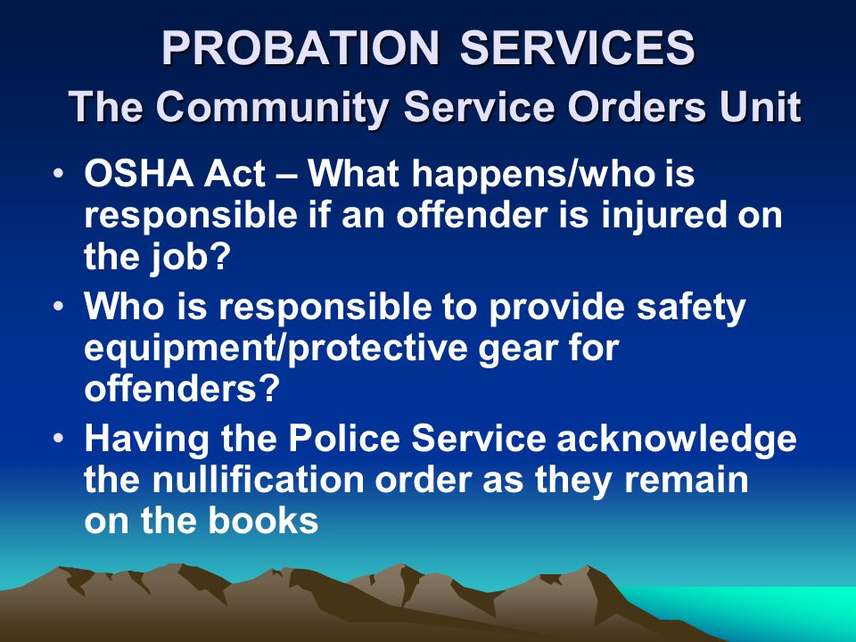 PROBATION SERVICES The Community Service Orders Unit OSHA Act – What happens/who is responsible if an offender is injured on the job? Who is responsib
