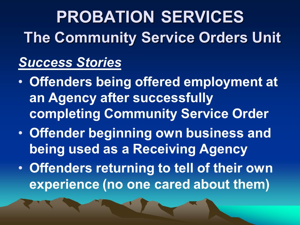 PROBATION SERVICES The Community Service Orders Unit Success Stories Offenders being offered employment at an Agency after successfully completing Community Service Order Offender beginning own business and being used as a Receiving Agency Offenders returning to tell of their own experience (no one cared about them)