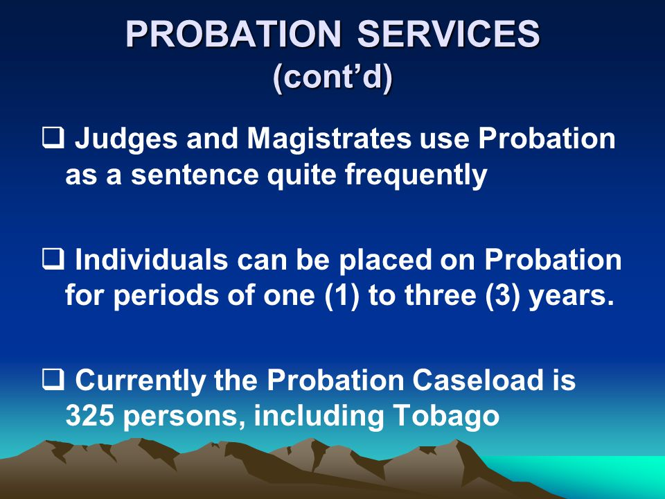 PROBATION SERVICES (contd) Judges and Magistrates use Probation as a sentence quite frequently Individuals can be placed on Probation for periods of one (1) to three (3) years.