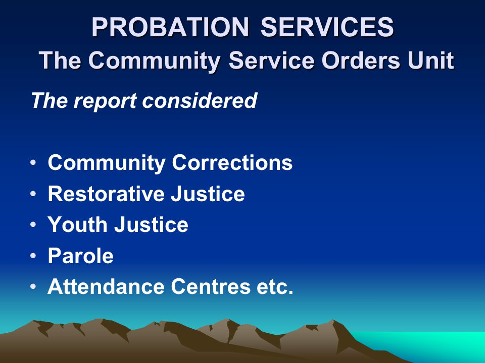 PROBATION SERVICES The Community Service Orders Unit The report considered Community Corrections Restorative Justice Youth Justice Parole Attendance Centres etc.