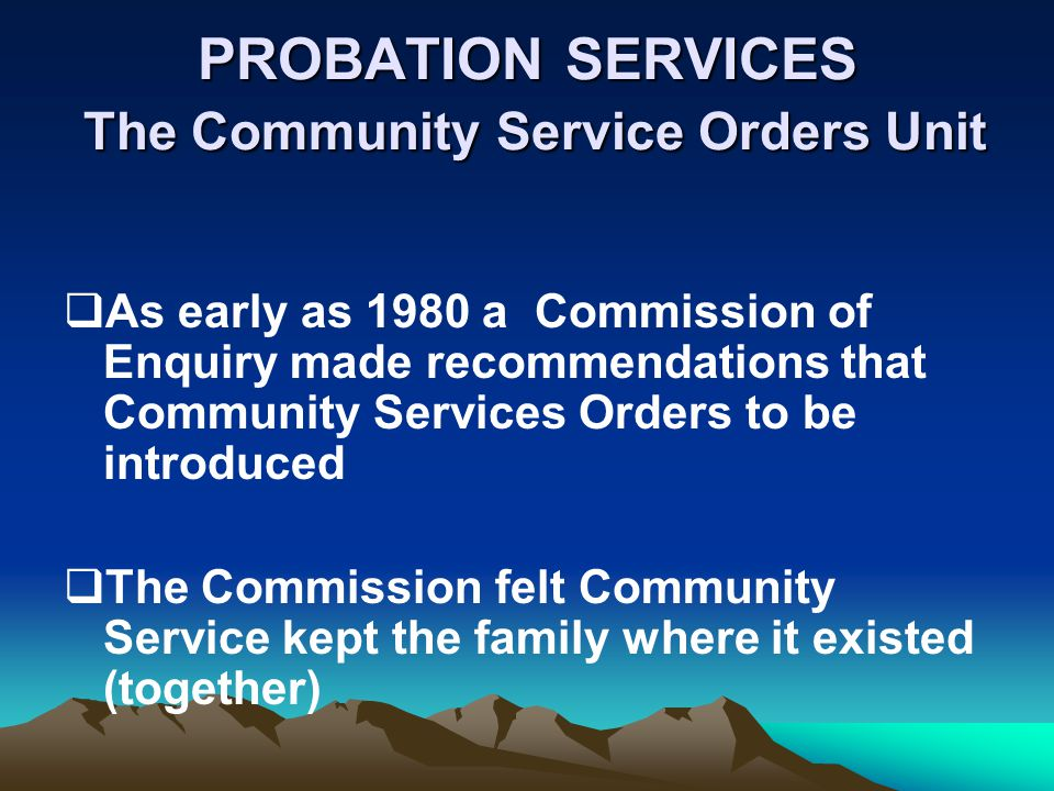 PROBATION SERVICES The Community Service Orders Unit As early as 1980 a Commission of Enquiry made recommendations that Community Services Orders to be introduced The Commission felt Community Service kept the family where it existed (together)