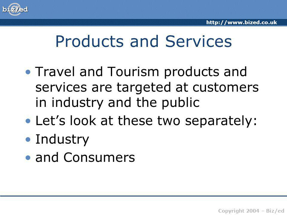 Copyright 2004 – Biz/ed Products and Services Travel and Tourism products and services are targeted at customers in industry and the public Lets look at these two separately: Industry and Consumers