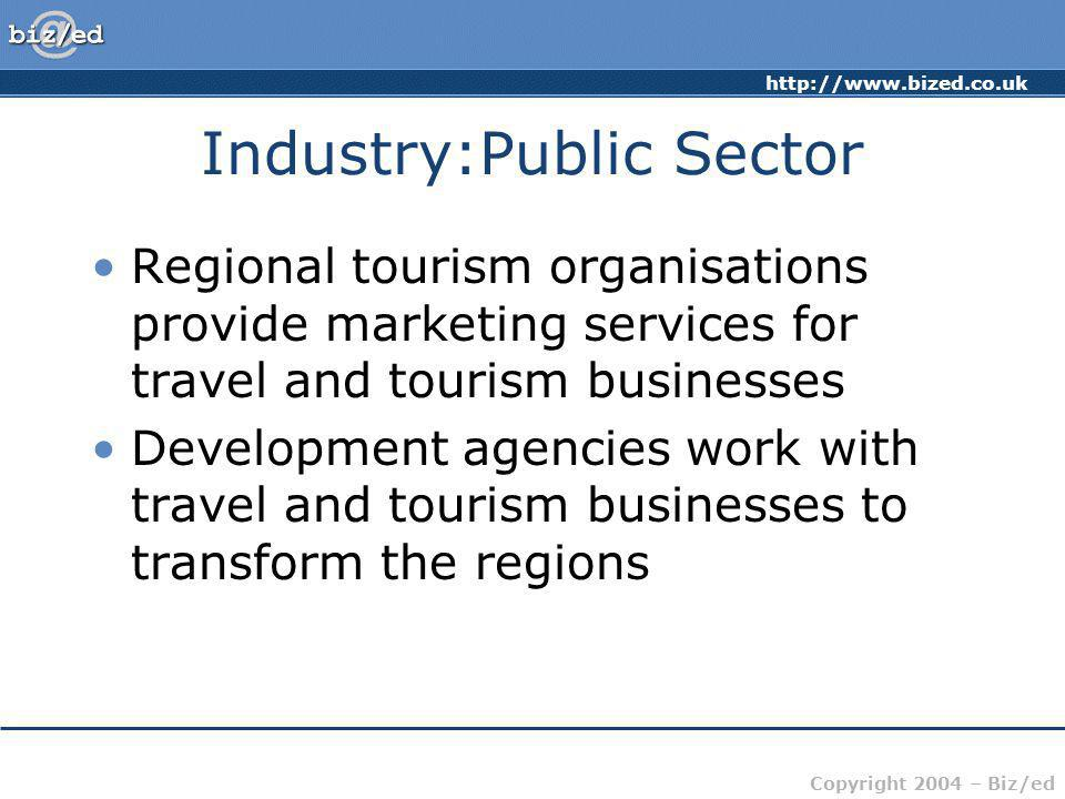 Copyright 2004 – Biz/ed Industry:Public Sector Regional tourism organisations provide marketing services for travel and tourism businesses Development agencies work with travel and tourism businesses to transform the regions